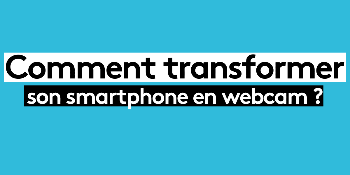 Comment transformer son smartphone en Webcam ?
