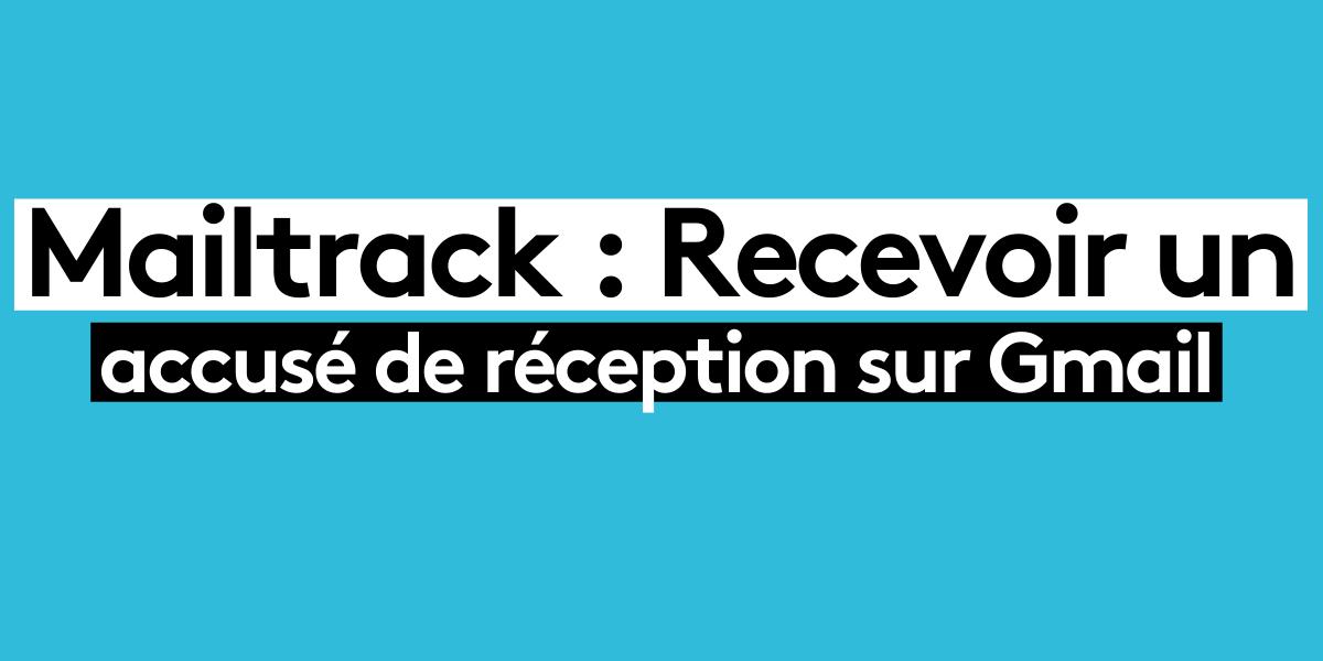 Mailtrack : Recevoir un accusé de réception sur Gmail